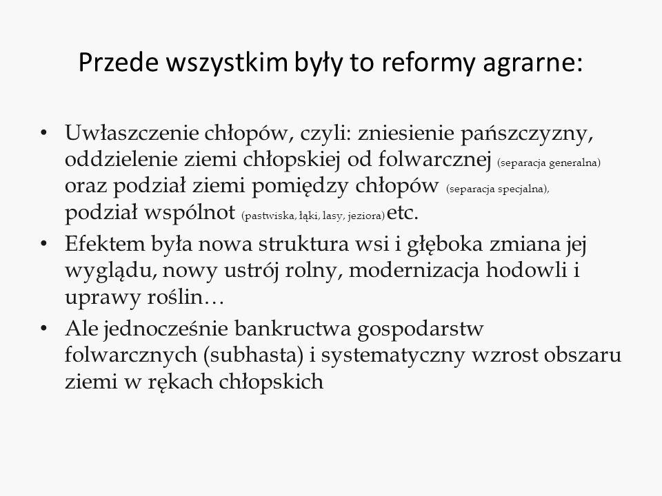 Przede wszystkim były to reformy agrarne: Uwłaszczenie chłopów, czyli: zniesienie pańszczyzny, oddzielenie ziemi chłopskiej od folwarcznej (separacja generalna) oraz podział ziemi pomiędzy chłopów (separacja specjalna), podział wspólnot (pastwiska, łąki, lasy, jeziora) etc.