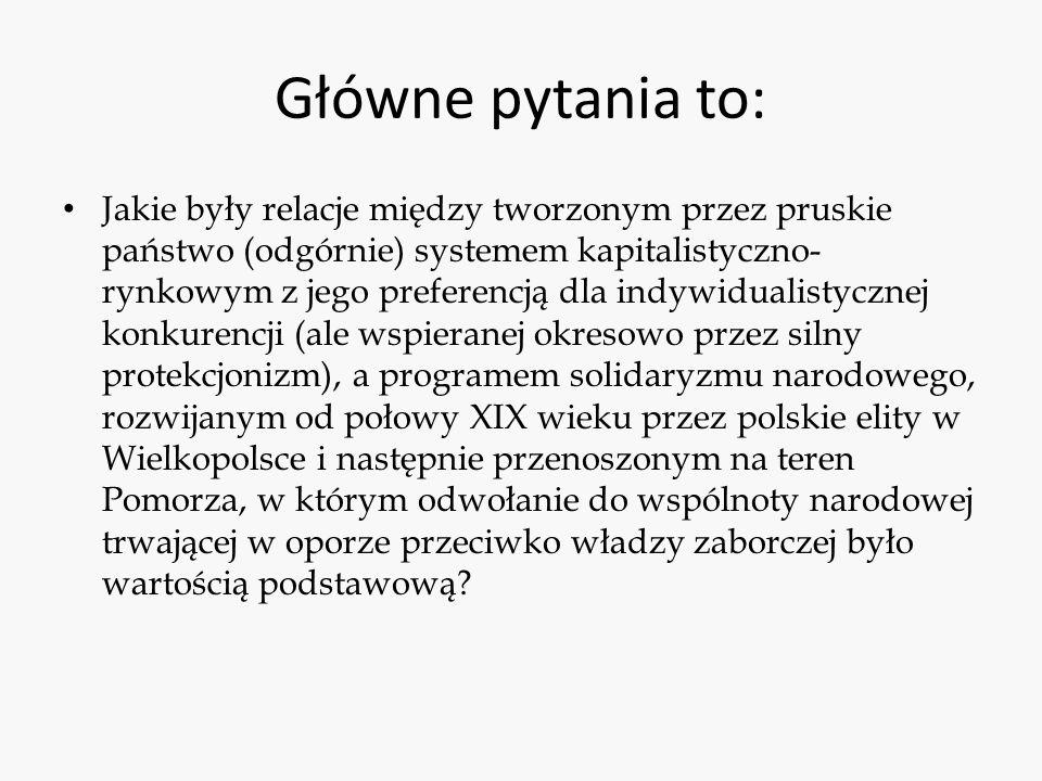 Główne pytania to: Jakie były relacje między tworzonym przez pruskie państwo (odgórnie) systemem kapitalistyczno- rynkowym z jego preferencją dla indywidualistycznej konkurencji (ale wspieranej okresowo przez silny protekcjonizm), a programem solidaryzmu narodowego, rozwijanym od połowy XIX wieku przez polskie elity w Wielkopolsce i następnie przenoszonym na teren Pomorza, w którym odwołanie do wspólnoty narodowej trwającej w oporze przeciwko władzy zaborczej było wartością podstawową