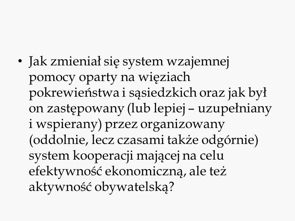 Jak zmieniał się system wzajemnej pomocy oparty na więziach pokrewieństwa i sąsiedzkich oraz jak był on zastępowany (lub lepiej – uzupełniany i wspierany) przez organizowany (oddolnie, lecz czasami także odgórnie) system kooperacji mającej na celu efektywność ekonomiczną, ale też aktywność obywatelską?