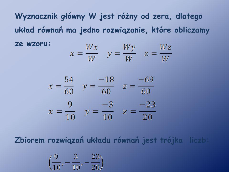 Wyznacznik główny W jest różny od zera, dlatego układ równań ma jedno rozwiązanie, które obliczamy ze wzoru: Zbiorem rozwiązań układu równań jest trójka liczb:
