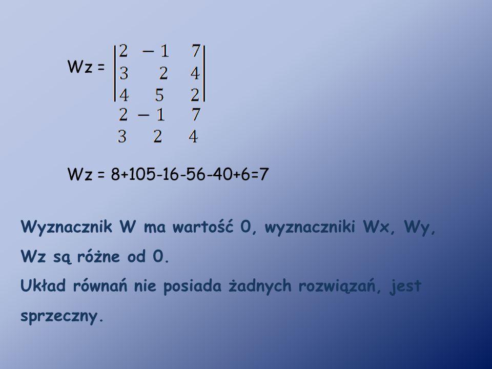 Wz = 8+105-16-56-40+6=7 Wz = Wyznacznik W ma wartość 0, wyznaczniki Wx, Wy, Wz są różne od 0.