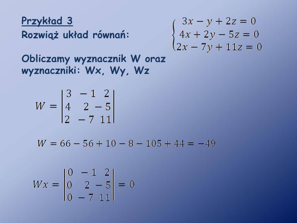 Przykład 3 Rozwiąż układ równań: Obliczamy wyznacznik W oraz wyznaczniki: Wx, Wy, Wz