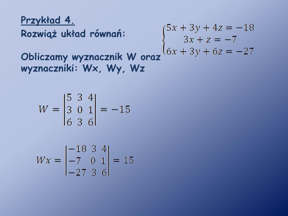 Przykład 4. Rozwiąż układ równań: Obliczamy wyznacznik W oraz wyznaczniki: Wx, Wy, Wz