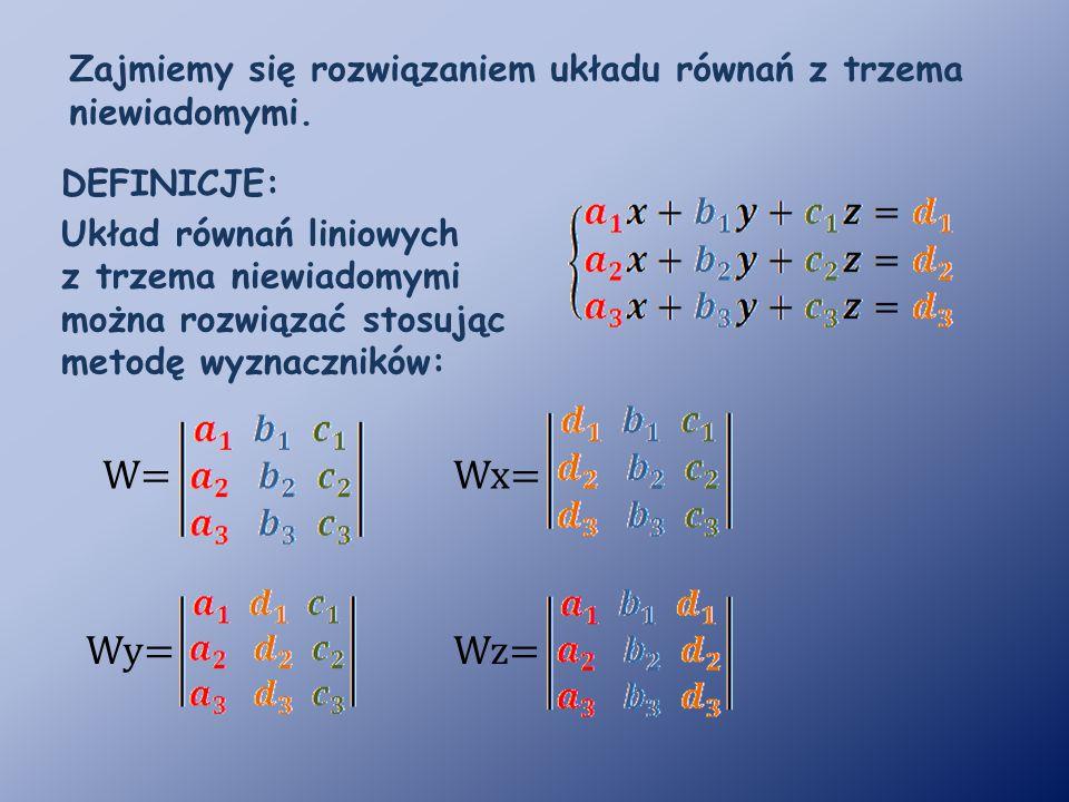 DEFINICJE: Układ równań liniowych z trzema niewiadomymi można rozwiązać stosując metodę wyznaczników: W= Wy= Wx= Wz= Zajmiemy się rozwiązaniem układu równań z trzema niewiadomymi.