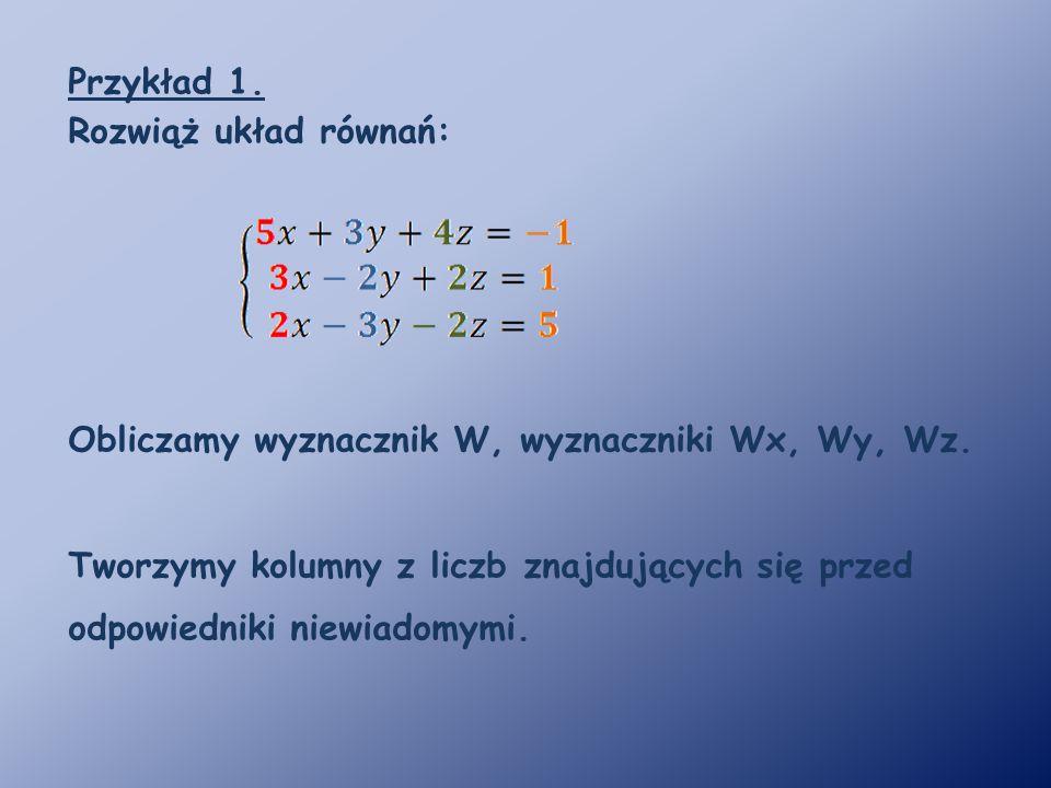 Przykład 1. Rozwiąż układ równań: Obliczamy wyznacznik W, wyznaczniki Wx, Wy, Wz.