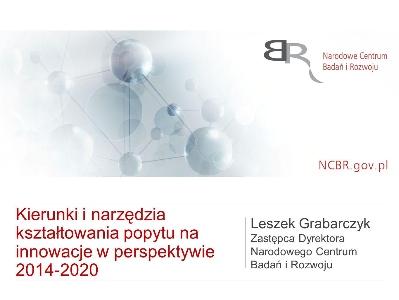 Kierunki i narzędzia kształtowania popytu na innowacje w perspektywie 2014-2020 Leszek Grabarczyk Zastępca Dyrektora Narodowego Centrum Badań i Rozwoju