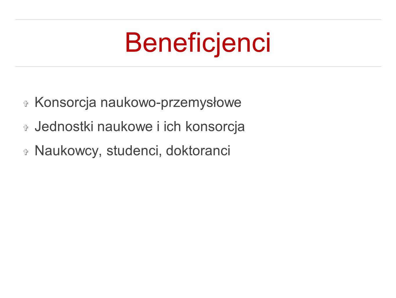 Beneficjenci ❖ Konsorcja naukowo-przemysłowe ❖ Jednostki naukowe i ich konsorcja ❖ Naukowcy, studenci, doktoranci
