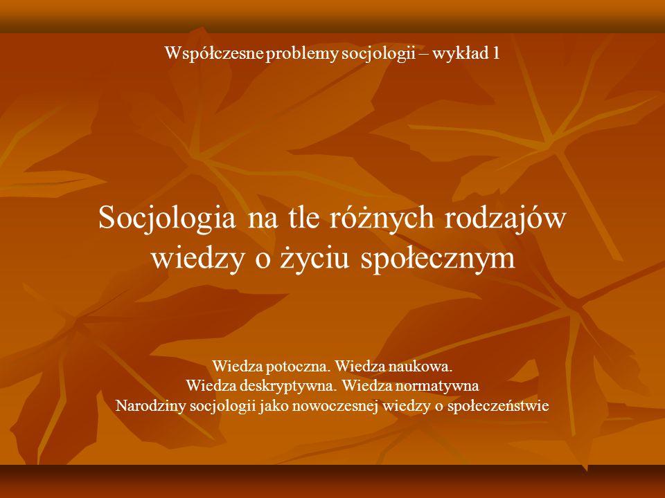 Współczesne problemy socjologii – wykład 1 Socjologia na tle różnych rodzajów wiedzy o życiu społecznym Wiedza potoczna. Wiedza naukowa. Wiedza deskry