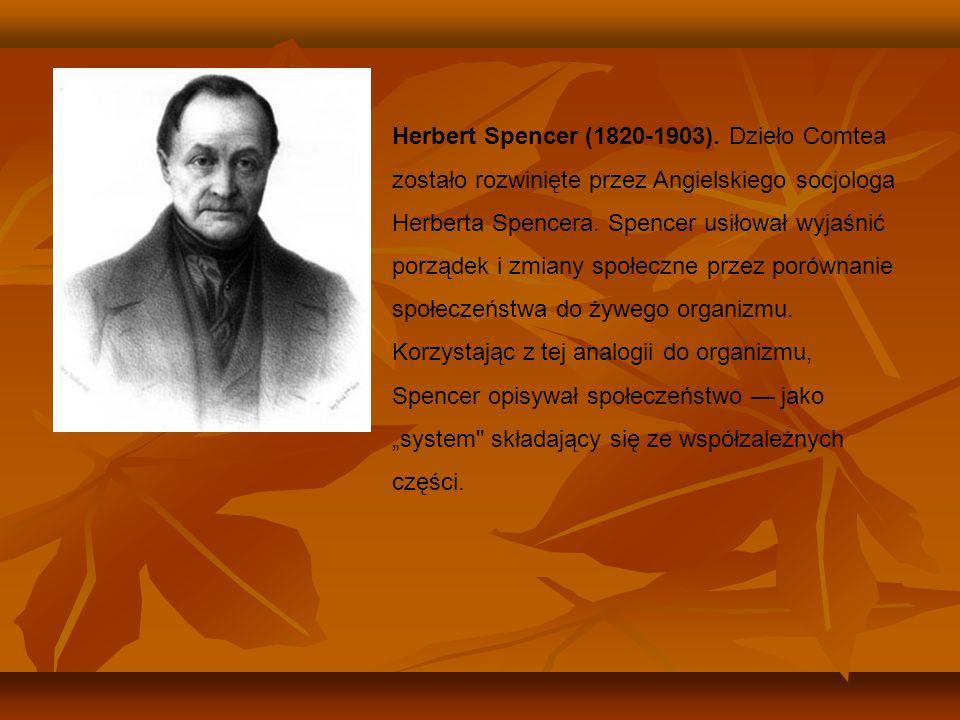 Herbert Spencer (1820-1903). Dzieło Comtea zostało rozwinięte przez Angielskiego socjologa Herberta Spencera. Spencer usiłował wyjaśnić porządek i zmi
