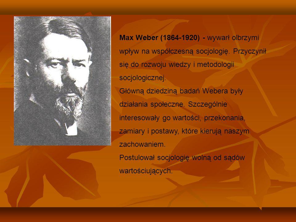 Max Weber (1864-1920) - wywarł olbrzymi wpływ na współczesną socjologię. Przyczynił się do rozwoju wiedzy i metodologii socjologicznej. Główną dziedzi