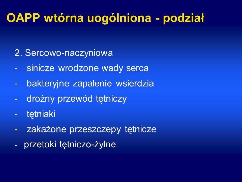 OAPP wtórna uogólniona - podział 2. Sercowo-naczyniowa -sinicze wrodzone wady serca -bakteryjne zapalenie wsierdzia -drożny przewód tętniczy -tętniaki