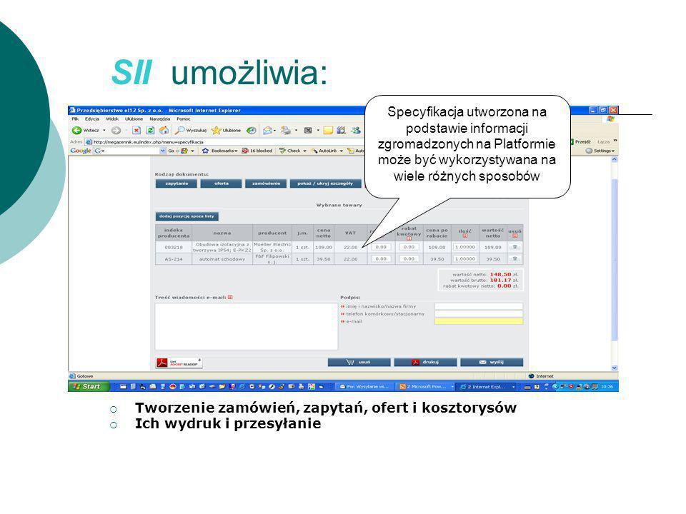 SII umożliwia:  Tworzenie zamówień, zapytań, ofert i kosztorysów  Ich wydruk i przesyłanie Specyfikacja utworzona na podstawie informacji zgromadzonych na Platformie może być wykorzystywana na wiele różnych sposobów