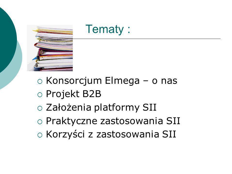 Tematy :  Konsorcjum Elmega – o nas  Projekt B2B  Założenia platformy SII  Praktyczne zastosowania SII  Korzyści z zastosowania SII