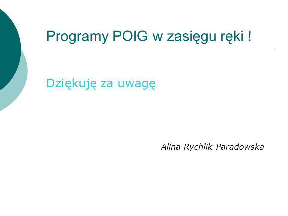 Programy POIG w zasięgu ręki ! Dziękuję za uwagę Alina Rychlik-Paradowska