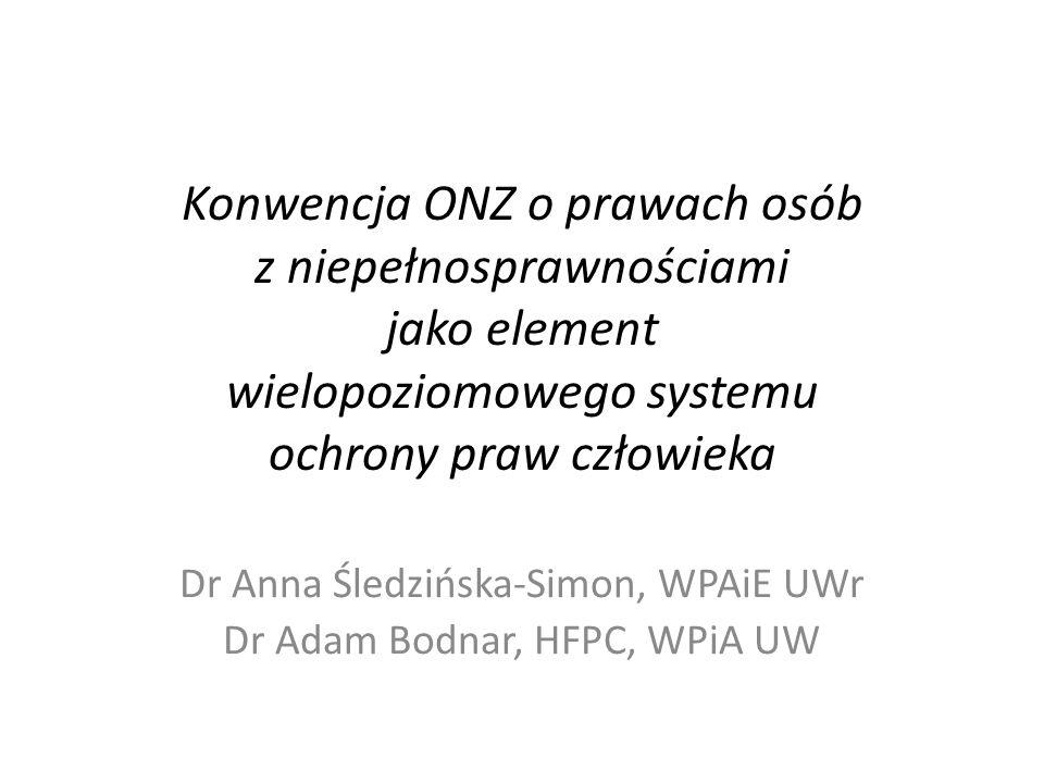 Konwencja ONZ o prawach osób z niepełnosprawnościami jako element wielopoziomowego systemu ochrony praw człowieka Dr Anna Śledzińska-Simon, WPAiE UWr