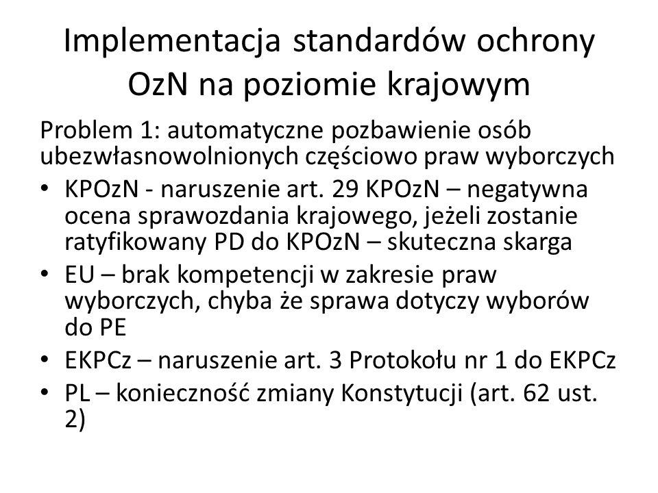 Implementacja standardów ochrony OzN na poziomie krajowym Problem 1: automatyczne pozbawienie osób ubezwłasnowolnionych częściowo praw wyborczych KPOz