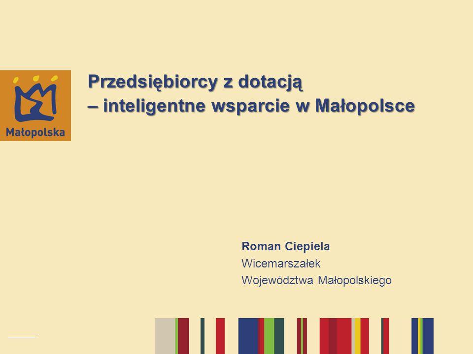 Przedsiębiorcy z dotacją – inteligentne wsparcie w Małopolsce Roman Ciepiela Wicemarszałek Województwa Małopolskiego