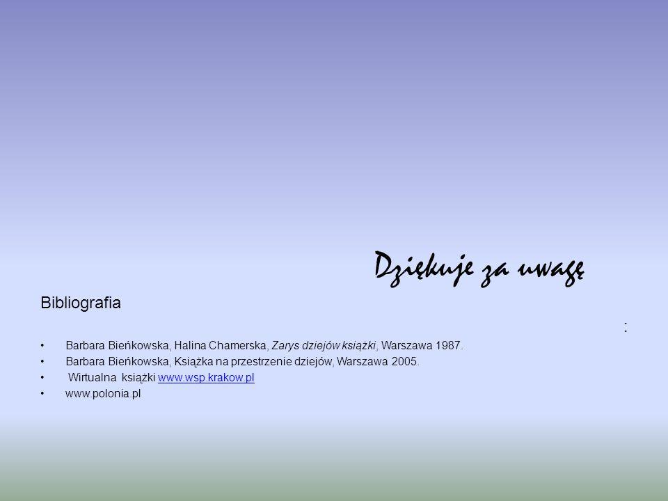 Dziękuje za uwagę Bibliografia : Barbara Bieńkowska, Halina Chamerska, Zarys dziejów książki, Warszawa 1987. Barbara Bieńkowska, Książka na przestrzen