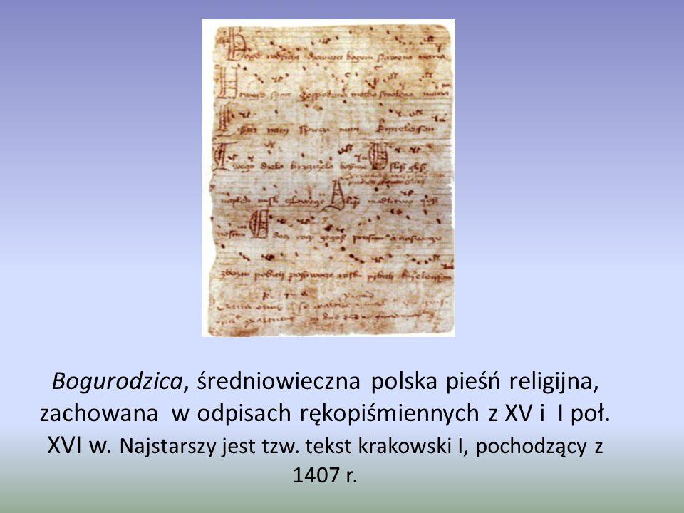Bogurodzica, średniowieczna polska pieśń religijna, zachowana w odpisach rękopiśmiennych z XV i I poł. XVI w. Najstarszy jest tzw. tekst krakowski I,