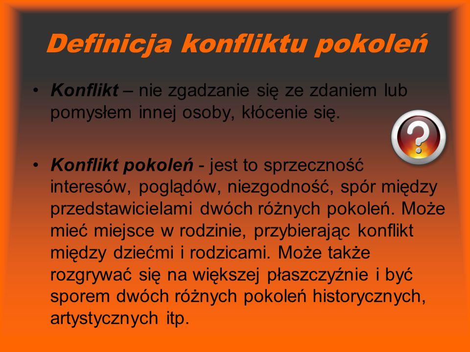 Definicja konfliktu pokoleń Konflikt – nie zgadzanie się ze zdaniem lub pomysłem innej osoby, kłócenie się. Konflikt pokoleń - jest to sprzeczność int