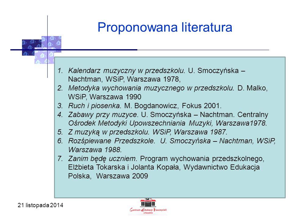 21 listopada 2014 Proponowana literatura 1.Kalendarz muzyczny w przedszkolu. U. Smoczyńska – Nachtman, WSiP, Warszawa 1978, 2.Metodyka wychowania muzy