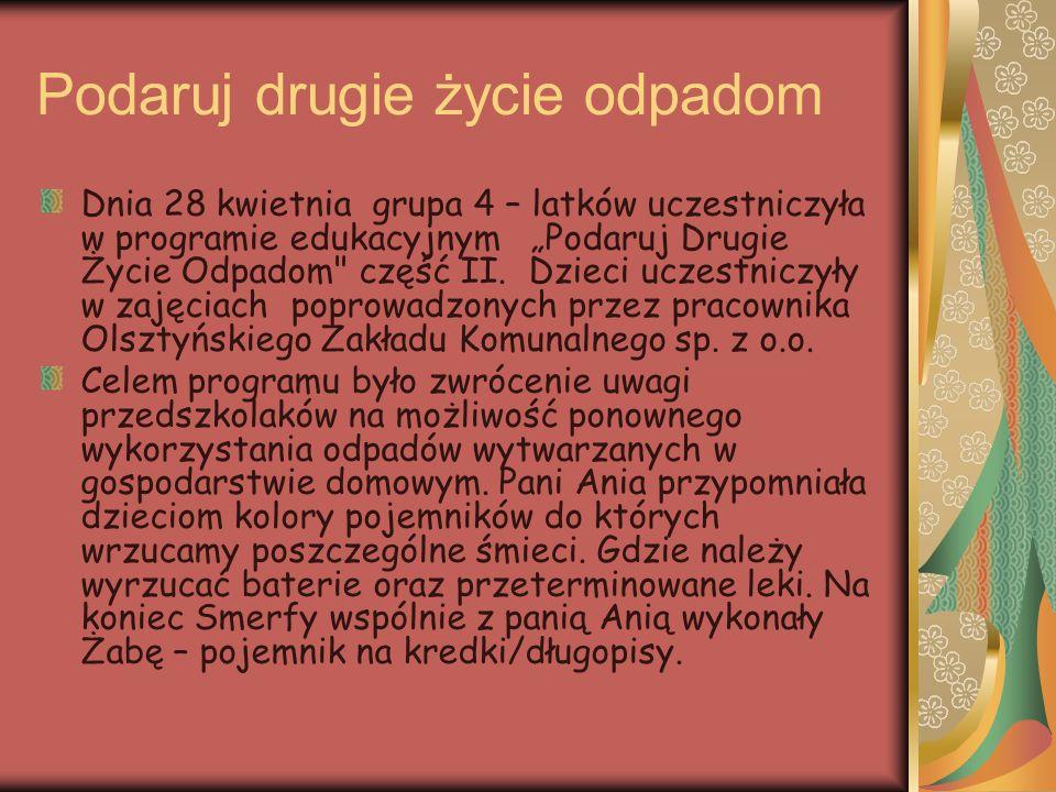 """Podaruj drugie życie odpadom Dnia 28 kwietnia grupa 4 – latków uczestniczyła w programie edukacyjnym """"Podaruj Drugie Życie Odpadom"""