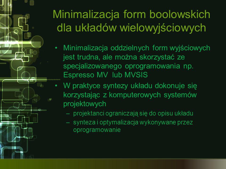 Minimalizacja form boolowskich dla układów wielowyjściowych Minimalizacja oddzielnych form wyjściowych jest trudna, ale można skorzystać ze specjalizowanego oprogramowania np.
