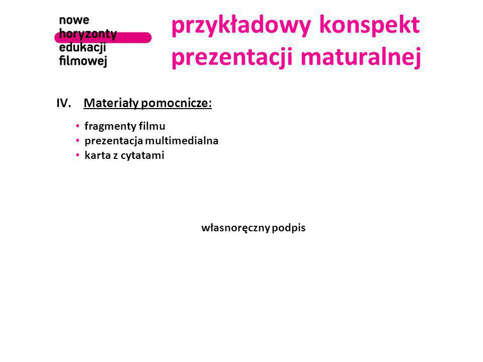 przykładowy konspekt prezentacji maturalnej IV.Materiały pomocnicze: fragmenty filmu prezentacja multimedialna karta z cytatami własnoręczny podpis