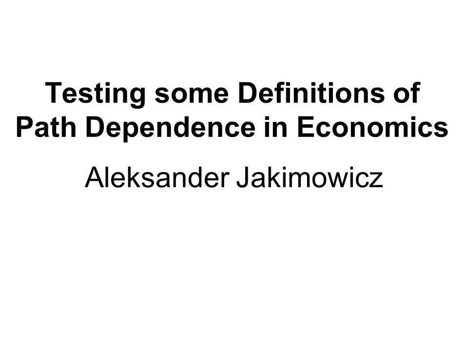 Testing some Definitions of Path Dependence in Economics Aleksander Jakimowicz
