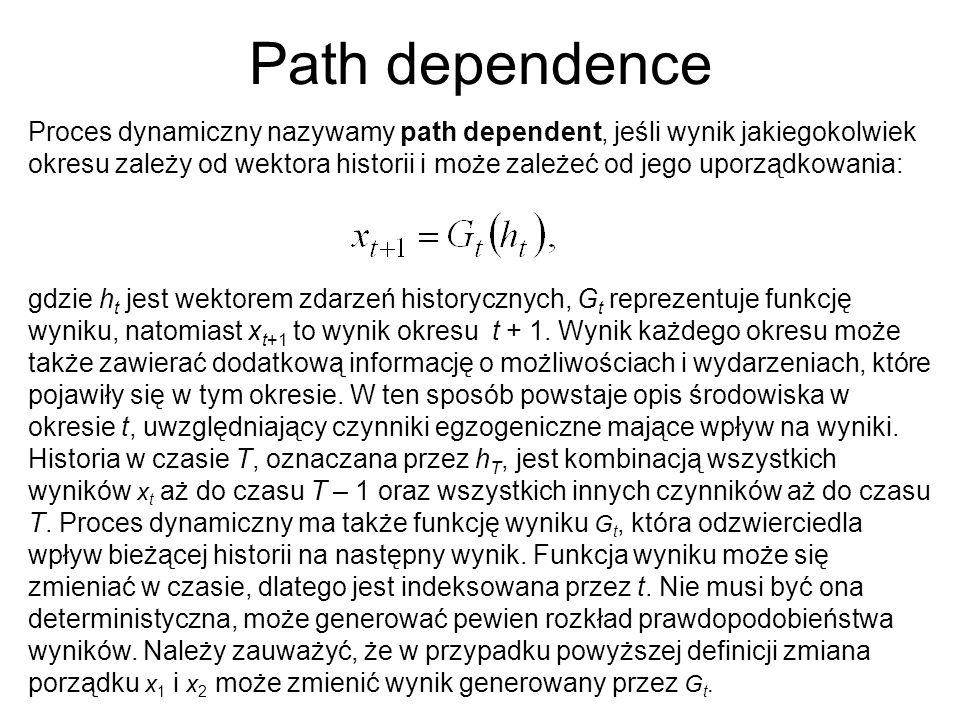 Path dependence Proces dynamiczny nazywamy path dependent, jeśli wynik jakiegokolwiek okresu zależy od wektora historii i może zależeć od jego uporządkowania: gdzie h t jest wektorem zdarzeń historycznych, G t reprezentuje funkcję wyniku, natomiast x t+1 to wynik okresu t + 1.