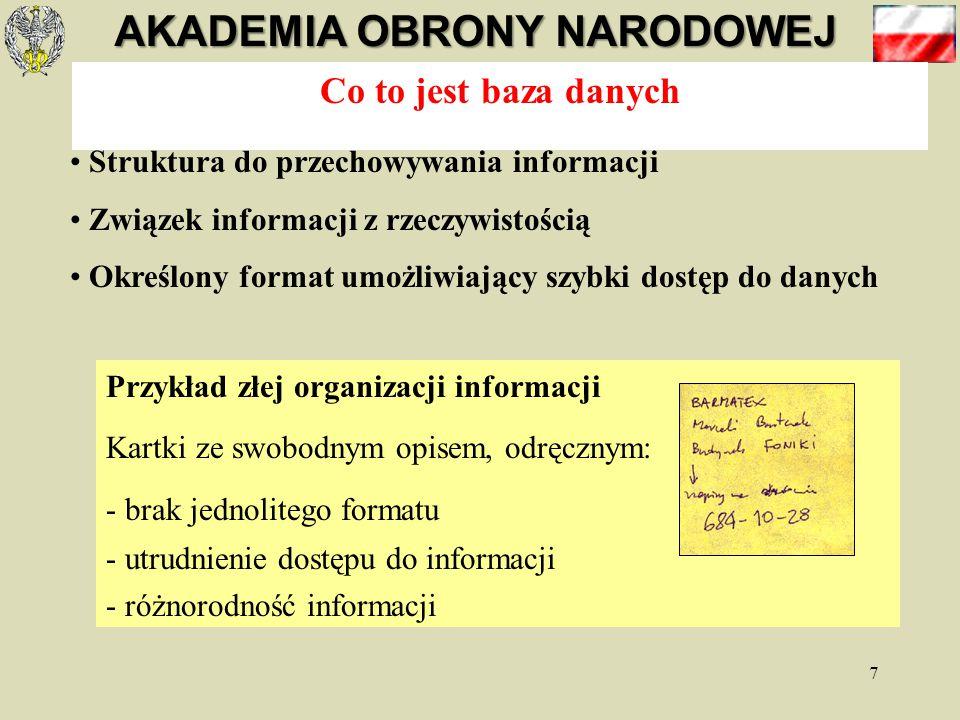AKADEMIA OBRONY NARODOWEJ 7 Co to jest baza danych Struktura do przechowywania informacji Związek informacji z rzeczywistością Określony format umożliwiający szybki dostęp do danych Przykład Zbiór informacji o książkach w bibliotece: - jednolity format kart opisujących książki - porządek alfabetyczny wg nazwisk autorów Przykład złej organizacji informacji Kartki ze swobodnym opisem, odręcznym: - brak jednolitego formatu - utrudnienie dostępu do informacji - różnorodność informacji
