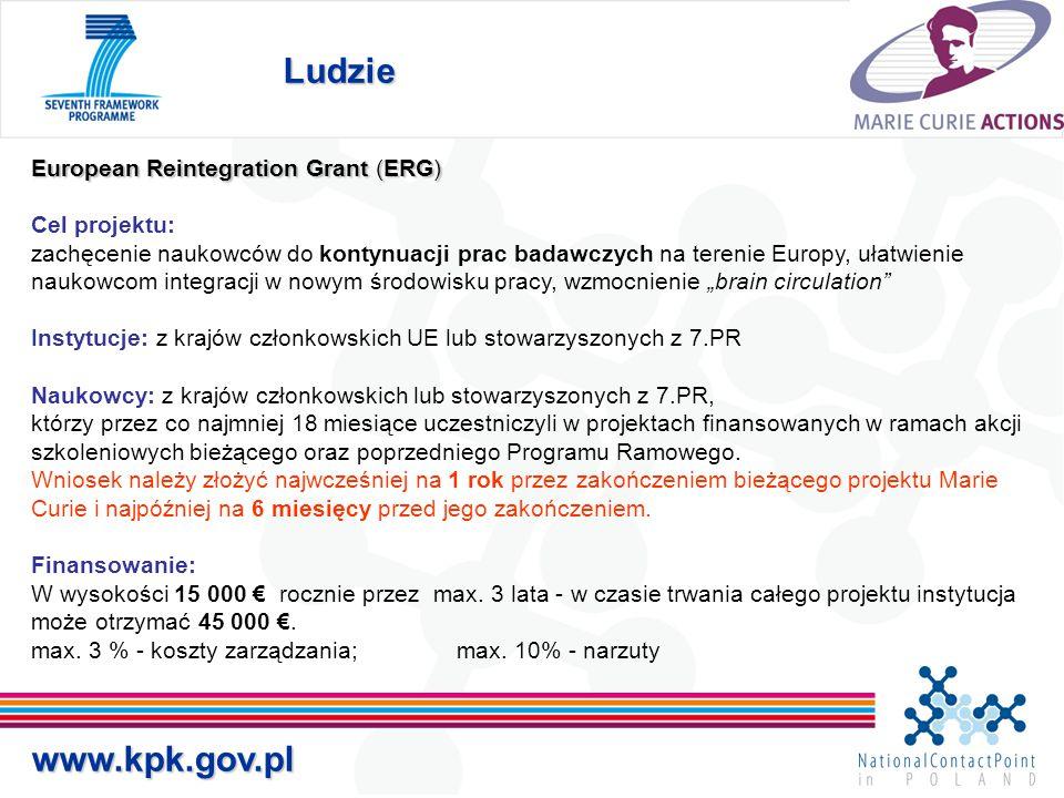 """Ludzie www.kpk.gov.pl European Reintegration Grant (ERG) Cel projektu: zachęcenie naukowców do kontynuacji prac badawczych na terenie Europy, ułatwienie naukowcom integracji w nowym środowisku pracy, wzmocnienie """"brain circulation Instytucje: z krajów członkowskich UE lub stowarzyszonych z 7.PR Naukowcy: z krajów członkowskich lub stowarzyszonych z 7.PR, którzy przez co najmniej 18 miesiące uczestniczyli w projektach finansowanych w ramach akcji szkoleniowych bieżącego oraz poprzedniego Programu Ramowego."""