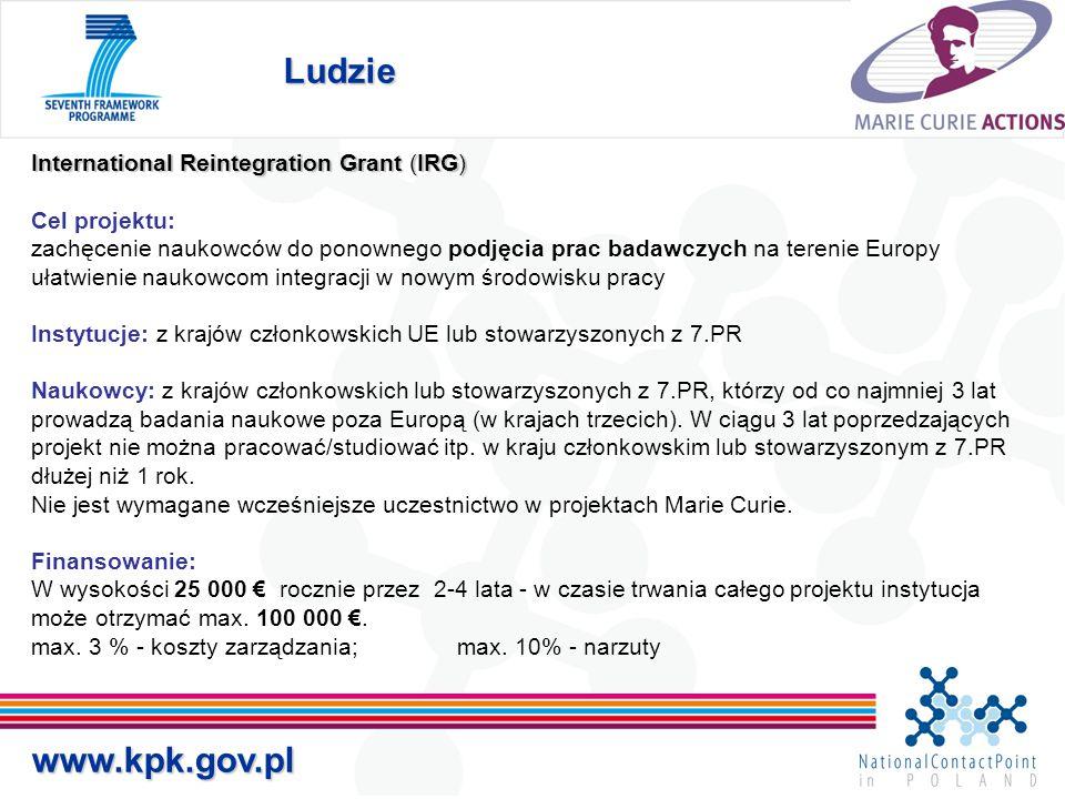 Ludzie www.kpk.gov.pl International Reintegration Grant (IRG) Cel projektu: zachęcenie naukowców do ponownego podjęcia prac badawczych na terenie Europy ułatwienie naukowcom integracji w nowym środowisku pracy Instytucje: z krajów członkowskich UE lub stowarzyszonych z 7.PR Naukowcy: z krajów członkowskich lub stowarzyszonych z 7.PR, którzy od co najmniej 3 lat prowadzą badania naukowe poza Europą (w krajach trzecich).