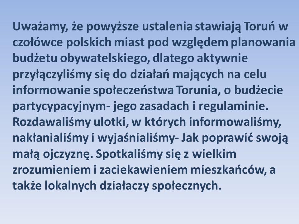 Uważamy, że powyższe ustalenia stawiają Toruń w czołówce polskich miast pod względem planowania budżetu obywatelskiego, dlatego aktywnie przyłączyliśmy się do działań mających na celu informowanie społeczeństwa Torunia, o budżecie partycypacyjnym- jego zasadach i regulaminie.