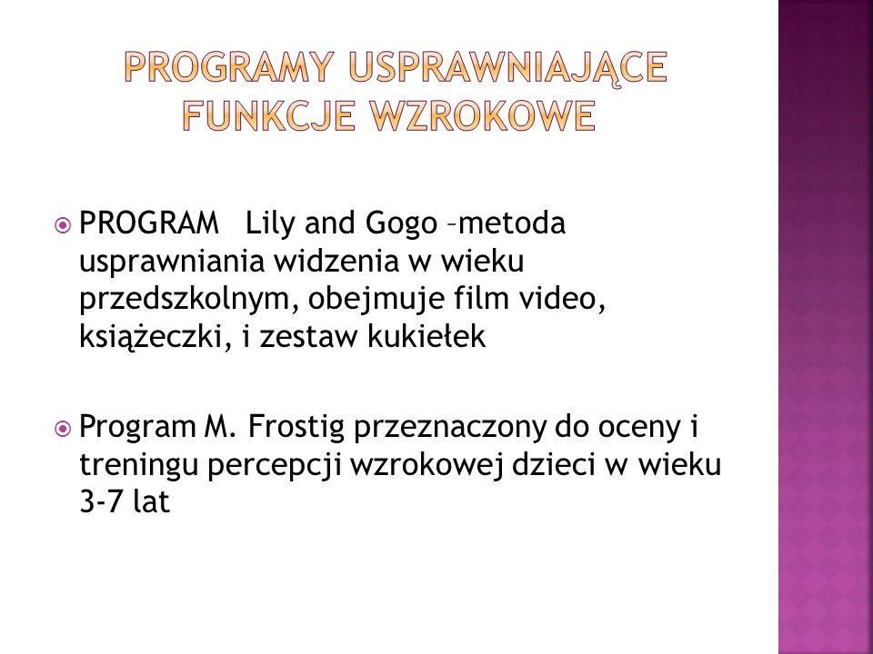  PROGRAM Lily and Gogo –metoda usprawniania widzenia w wieku przedszkolnym, obejmuje film video, książeczki, i zestaw kukiełek  Program M. Frostig p