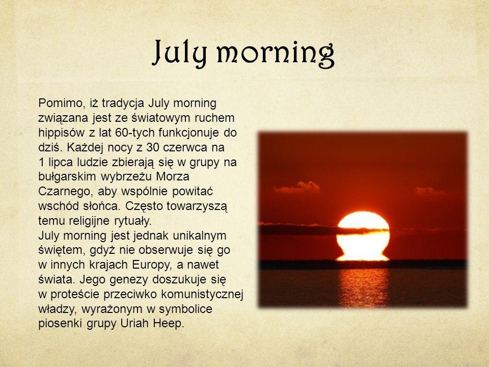 July morning Pomimo, iż tradycja July morning związana jest ze światowym ruchem hippisów z lat 60-tych funkcjonuje do dziś. Każdej nocy z 30 czerwca n