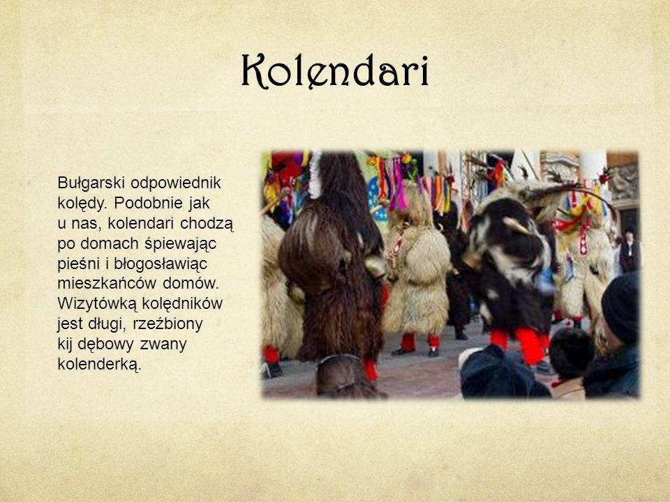 Kolendari Bułgarski odpowiednik kolędy. Podobnie jak u nas, kolendari chodzą po domach śpiewając pieśni i błogosławiąc mieszkańców domów. Wizytówką ko