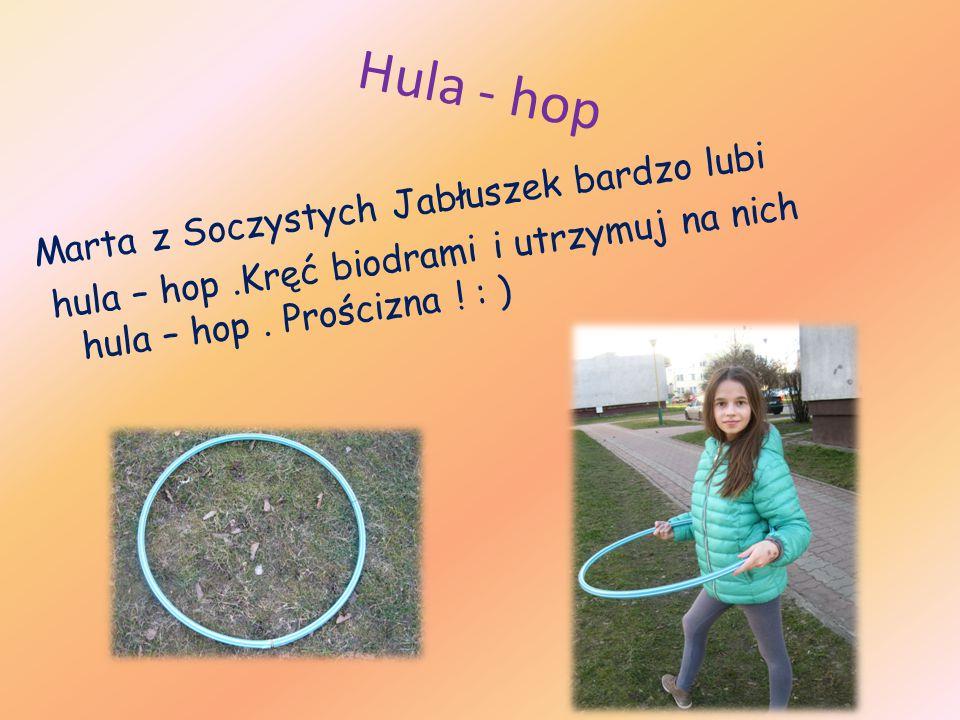 Hula - hop Marta z Soczystych Jabłuszek bardzo lubi hula – hop.Kręć biodrami i utrzymuj na nich hula – hop.