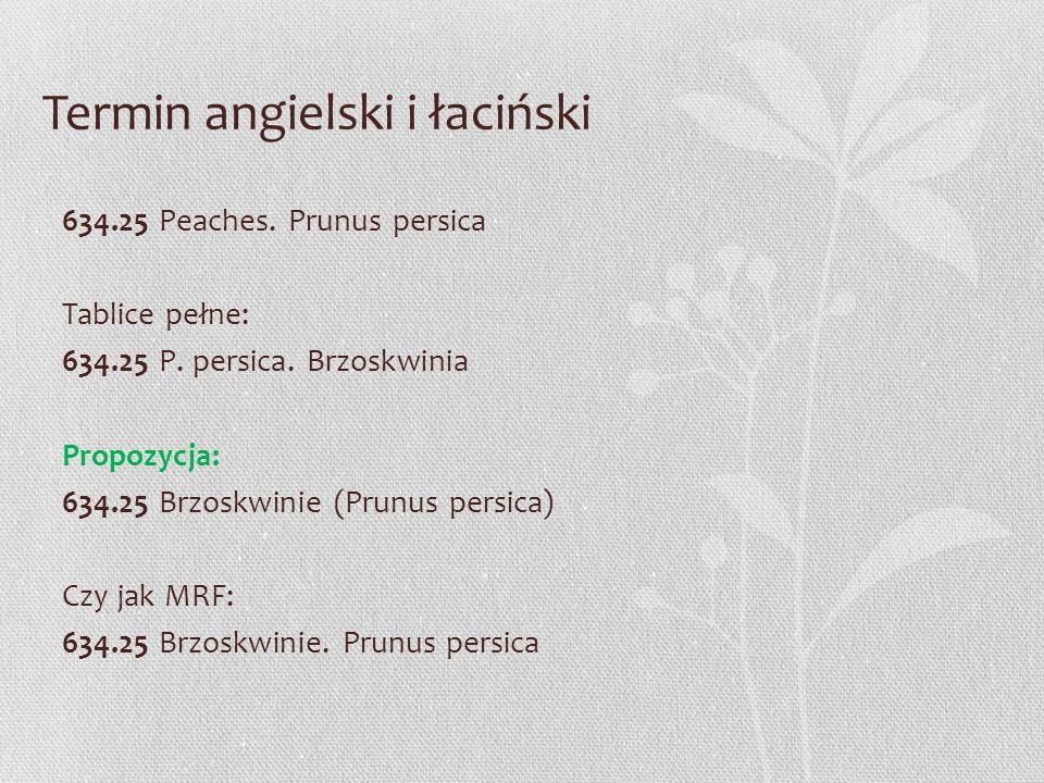 Termin angielski i łaciński 634.25 Peaches. Prunus persica Tablice pełne: 634.25 P. persica. Brzoskwinia Propozycja: 634.25 Brzoskwinie (Prunus persic