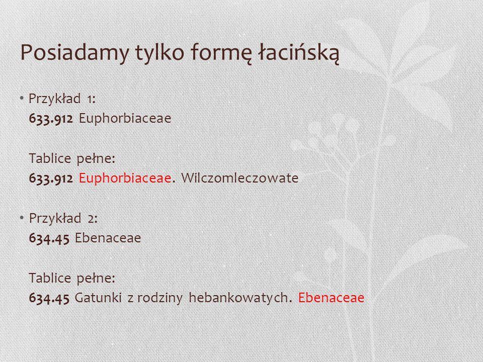 Posiadamy tylko formę łacińską Przykład 1: 633.912 Euphorbiaceae Tablice pełne: 633.912 Euphorbiaceae. Wilczomleczowate Przykład 2: 634.45 Ebenaceae T