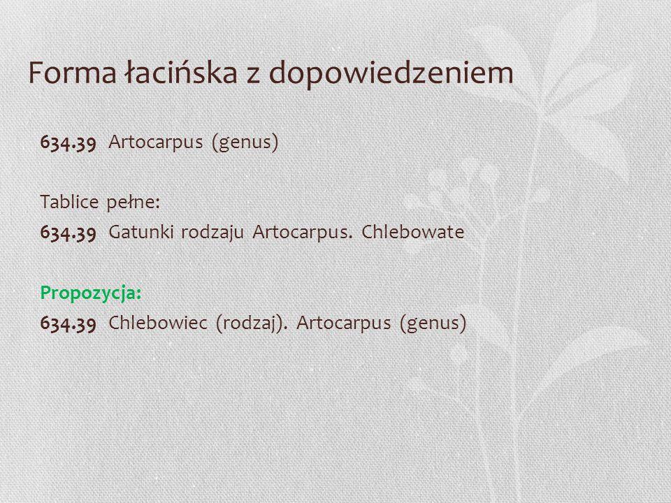 Forma łacińska z dopowiedzeniem 634.39 Artocarpus (genus) Tablice pełne: 634.39 Gatunki rodzaju Artocarpus. Chlebowate Propozycja: 634.39 Chlebowiec (