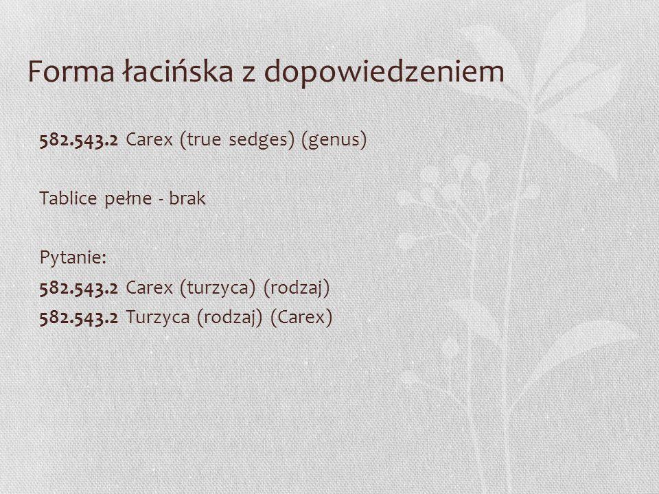 Forma łacińska z dopowiedzeniem 582.543.2 Carex (true sedges) (genus) Tablice pełne - brak Pytanie: 582.543.2 Carex (turzyca) (rodzaj) 582.543.2 Turzy