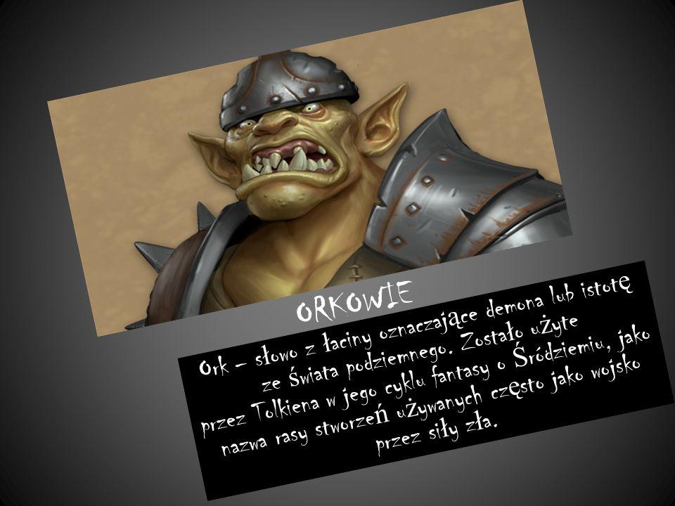ORKOWIE Ork – s ł owo z ł aciny oznaczaj ą ce demona lub istot ę ze ś wiata podziemnego.