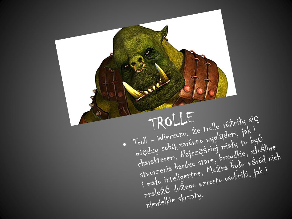 TROLLE Troll - Wierzono, ż e trolle ró ż ni ł y si ę mi ę dzy sob ą zarówno wygl ą dem, jak i charakterem.