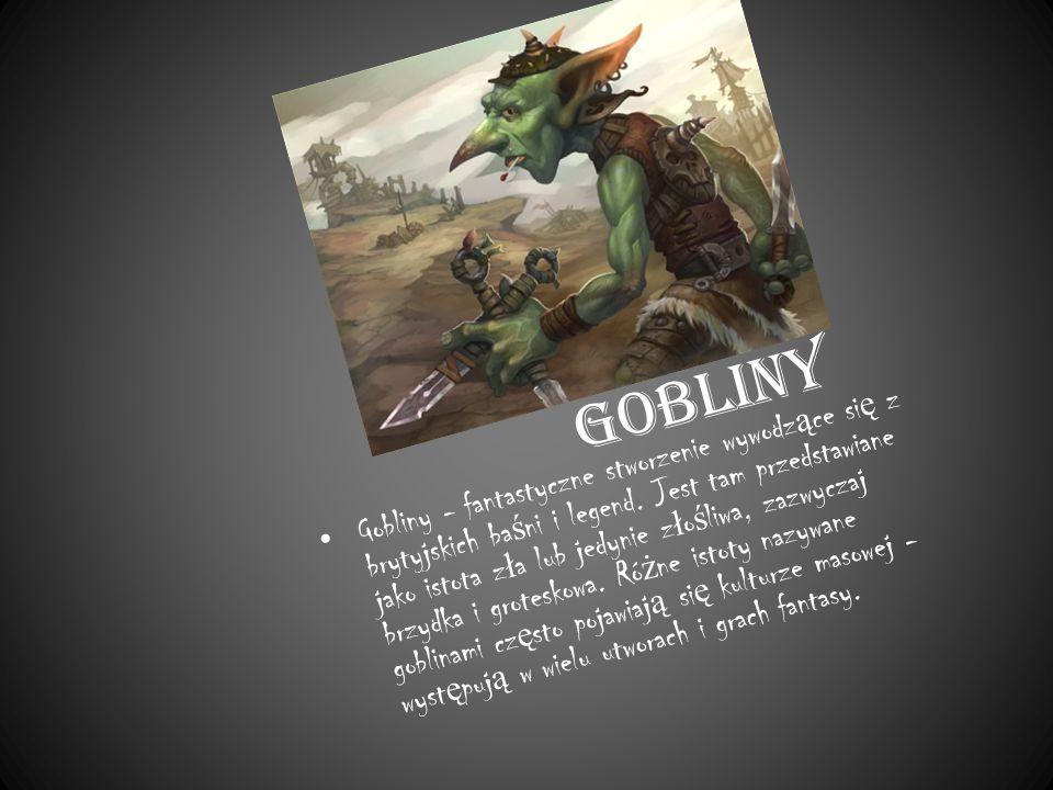 Gobliny Gobliny - fantastyczne stworzenie wywodz ą ce si ę z brytyjskich ba ś ni i legend.