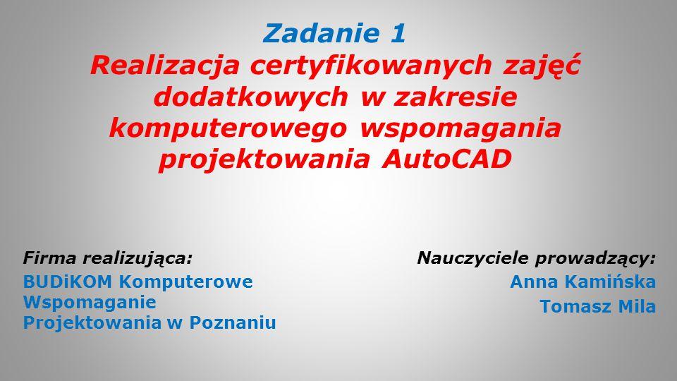 Zadanie 1 Realizacja certyfikowanych zajęć dodatkowych w zakresie komputerowego wspomagania projektowania AutoCAD Nauczyciele prowadzący: Anna Kamińsk