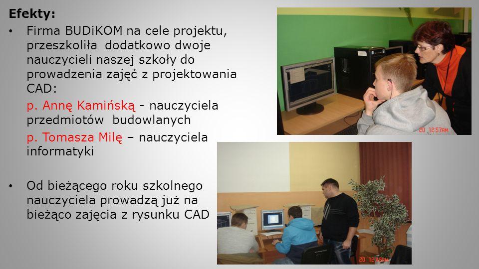 Efekty: Firma BUDiKOM na cele projektu, przeszkoliła dodatkowo dwoje nauczycieli naszej szkoły do prowadzenia zajęć z projektowania CAD: p. Annę Kamiń