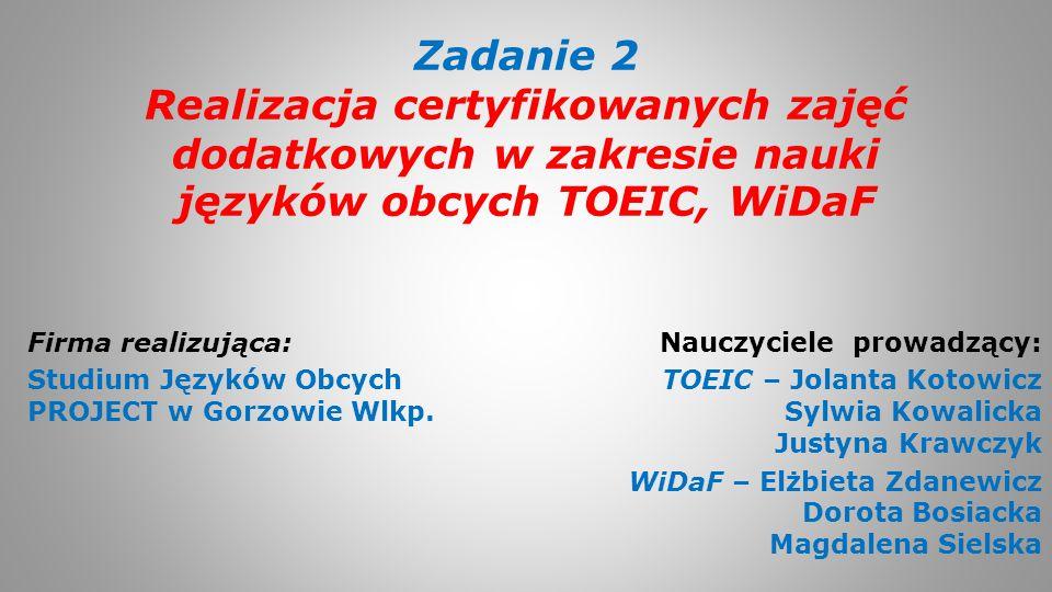 Zadanie 2 Realizacja certyfikowanych zajęć dodatkowych w zakresie nauki języków obcych TOEIC, WiDaF Nauczyciele prowadzący: TOEIC – Jolanta Kotowicz S