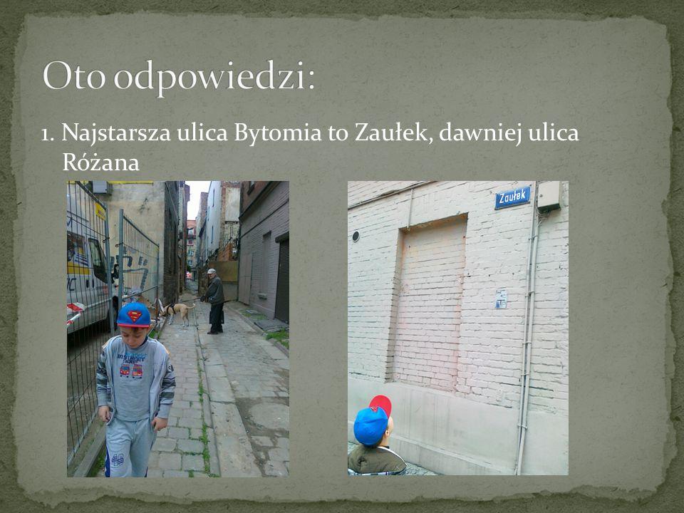 1. Najstarsza ulica Bytomia to Zaułek, dawniej ulica Różana