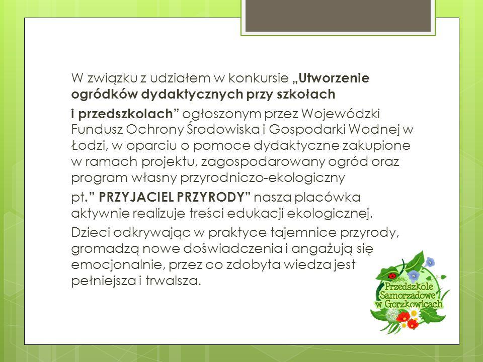 """W związku z udziałem w konkursie """"Utworzenie ogródków dydaktycznych przy szkołach i przedszkolach ogłoszonym przez Wojewódzki Fundusz Ochrony Środowiska i Gospodarki Wodnej w Łodzi, w oparciu o pomoce dydaktyczne zakupione w ramach projektu, zagospodarowany ogród oraz program własny przyrodniczo-ekologiczny pt. PRZYJACIEL PRZYRODY nasza placówka aktywnie realizuje treści edukacji ekologicznej."""